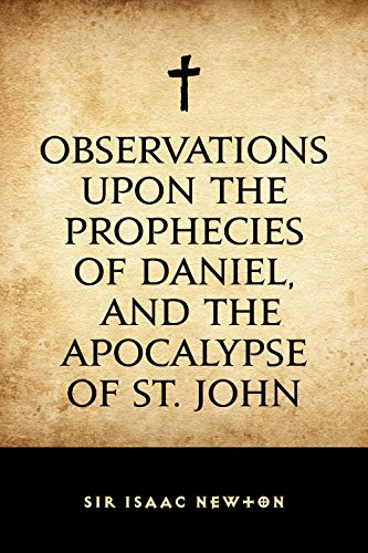 Sir Isaac Newton - Observations upon the Prophecies of Daniel, and the Apocalypse of St. John