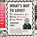 What's Not to Love?: The Adventures of a Mildly Perverted Young Writer (       UNABRIDGED) by Jonathan Ames Narrated by Jonathan Ames