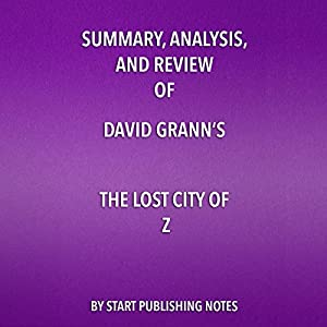 Summary, Analysis, and Review of David Grann's The Lost City of Z: A Tale of Deadly Obsession in the Amazon Hörbuch von  Start Publishing Notes Gesprochen von: Michael Gilboe