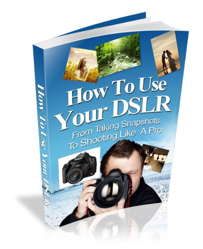 How To Use Your DSLR - From Taking Snapshots To Shooting Like A Pro