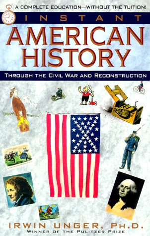 Instant American History: Through the Civil War and Reconstruction, Irwin Unger