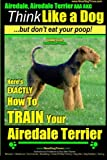 Airedale, Airedale Terrier AAA Akc: Think Like a Dog But Don't Eat Your Poop!: Airedale Terrier Breed Expert Training - Here's Exactly How to Train Yo