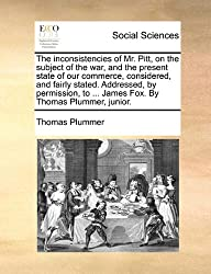 The Inconsistencies of Mr. Pitt, on the Subject of the War, and the Present State of Our Commerce, Considered, and Fairly Stated. Addressed, by Permis