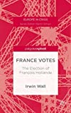 img - for France Votes: The Election of Fran ois Hollande (Europe in Crisis) by Wall, Irwin (2014) Hardcover book / textbook / text book