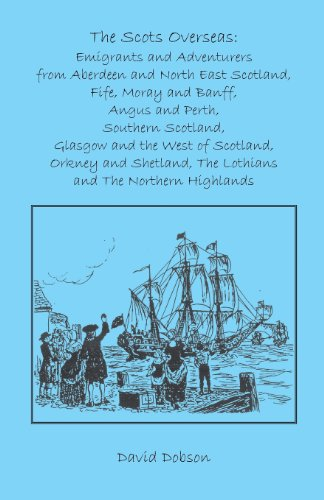 The Scots Overseas: Emigrants and Adventurers from Aberdeen and North East Scotland, Fife, Moray and Banff, Angus and Perth, Southern Scotland, ... the Lothians and the Northern Highlands