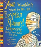 You Wouldn't Want to Be an Egyptian Mummy!: Disgusting Things You'd Rather Not Know (You Wouldn't Want to...)