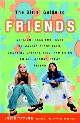 The Girls' Guide to Friends: Straight Talk for Teens on Making Close Pals, Creating Lasting Ties, and Being an All-Aroun