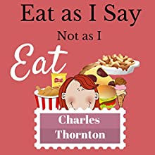 Eat as I Say, Not as I Eat (       UNABRIDGED) by Charles Thornton Narrated by Pam Rossi