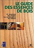 Le guide des essences de bois : 61 essences, les choisir, les reconnaître, les utiliser