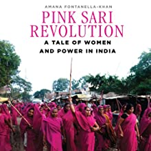 Pink Sari Revolution: A Tale of Women and Power in the Badlands of India Audiobook by Amana Fontanella-Khan Narrated by Farah Bala
