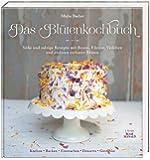 Das Blütenkochbuch: Süße und salzige Rezepte mit Rosen, Flieder, Veilchen und anderen essbaren Blüten