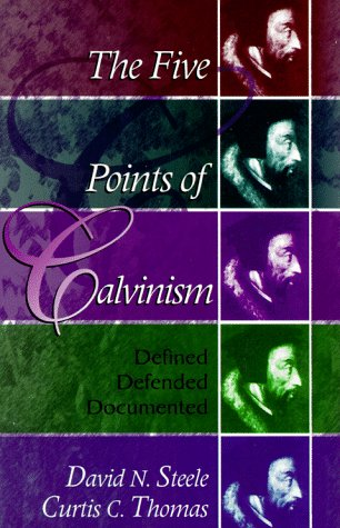 The Five Points of Calvinism: Defined, Defended, Documented, DAVID N. STEELE, CURTIS C. THOMAS