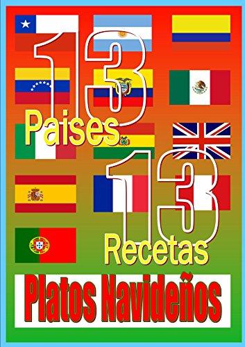 Recetas Navideñas. 13 Países, 13 Recetas de Platos Navideños: 13 Recetas de Europa y Latinoamérica de platos típicos navideños