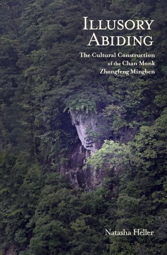 Illusory Abiding: The Cultural Construction of the Chan Monk Zhongfeng Mingben (Harvard East Asian Monographs)