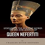 Legends of the Ancient World: The Life and Legacy of Queen Nefertiti |  Charles River Editors