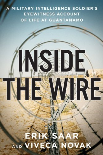 Inside The Wire : A Military Intelligence Soldiers Eyewitness Account of Life at Guantanamo, ERIK SAAR, VIVECA NOVAK