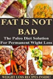 FAT IS NOT BAD: The Paleo Diet Solution For Permanent Weight Loss  **** WEIGHT LOSS RECIPES INSIDE! ****