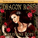 Dragon Rose: Tales of the Latter Kingdoms (       UNABRIDGED) by Christine Pope Narrated by Valerie Gilbert