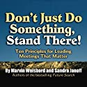 Don't Just Do Something, Stand There!: Ten Principles for Leading Meetings That Matter (       UNABRIDGED) by Marvin Weisbord, Sandra Janoff Narrated by Colleen Patrick