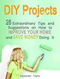 img - for DIY Projects: 26 Extraordinary Tips and Suggestions on How to Improve Your Home and Save Money Doing It (DIY Projects Books, diy projects, diy natural household cleaners) book / textbook / text book