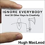 Ignore Everybody: And 39 Other Keys to Creativity | Hugh MacLeod