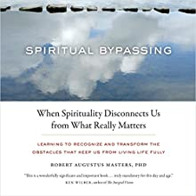 Spiritual Bypassing: When Spirituality Disconnects Us from What Really Matters (       ABRIDGED) by Robert Augustus Masters, PhD Narrated by Robert Augustus Masters, PhD