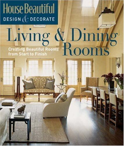 House Beautiful Design & Decorate: Living & Dining Rooms: Creating Beautiful Rooms from Start to Finish