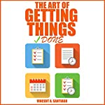 The Art of Getting Things Done: 10 Prolific Ways to Effectively Manage Your Time | Vincent Santiago