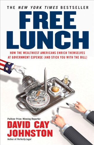 Free Lunch: How the Wealthiest Americans Enrich Themselves at Government Expense (and StickYou with the Bill): David Cay Johnston: 9781591842484: Amazon.com: Books