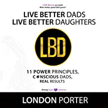 Live Better Dads Live Better Daughters: 11 Power Principles, Conscious Dads, Real Results Audiobook by London Porter Narrated by London Porter