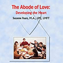 The Abode of Love: Developing the Heart  by Suzanne Baars Narrated by Suzanne Baars