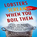 Lobsters Scream When You Boil Them: And 100 Other Myths About Food and Cooking...Plus 25 Recipes to Get It Right Every Time (       UNABRIDGED) by Bruce Weinstein, Mark Scarbrough Narrated by John McLain