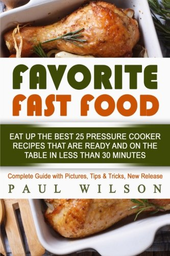 Favorite Fast Food: Eat Up The Best 25 Pressure Cooker Recipes That Are Ready And On The Table In Less Than 30 Minutes by Paul Wilson