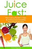 Juice Fast: How I Lost 14 Pounds in 7 Days By Drinking Green Smoothies And Cleansing My Body