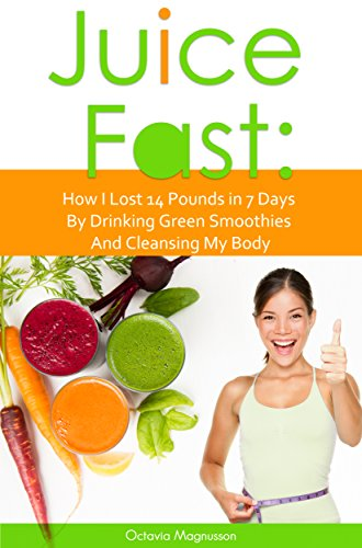 Juice Fast: How I Lost 14 Pounds in 7 Days By Drinking Green Smoothies And Cleansing My Body by Octavia Magnusson