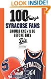 100 Things Syracuse Fans Should Know & Do Before They Die (100 Things...Fans Should Know)