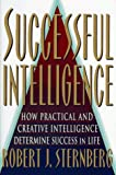 SUCCESSFUL INTELLIGENCE: How Practical and Creative Intelligence Determines Success in Life