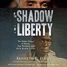 In the Shadow of Liberty: The Hidden History of Slavery, Four Presidents, and Five Black Lives Audiobook by Kenneth C. Davis Narrated by Kenneth C. Davis, Frankie Faison, Keith David, JD Jackson, Adenrele Ojo, Adam Lazarre-White, Dion Graham, Mark Bramhall