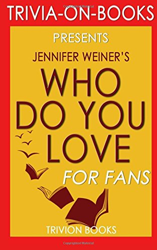 Who Do You Love: A Novel By Jennifer Weiner (Trivia-On-Books)