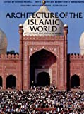 Architecture of the Islamic world :  its history and social meaning, with a complete survey of key monuments /