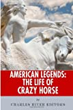 Charles River Editors American Legends: The Life of Crazy Horse