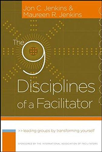 The 9 Disciplines of Facilitator: Leading Groups by Transforming Yourself (J-B International Association of Facilitators)
