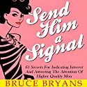 Send Him a Signal: 61 Secrets for Indicating Interest and Attracting the Attention of Higher Quality Men Audiobook by Bruce Bryans Narrated by Dan Culhane