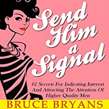 Send Him a Signal: 61 Secrets for Indicating Interest and Attracting the Attention of Higher Quality Men | Livre audio Auteur(s) : Bruce Bryans Narrateur(s) : Dan Culhane
