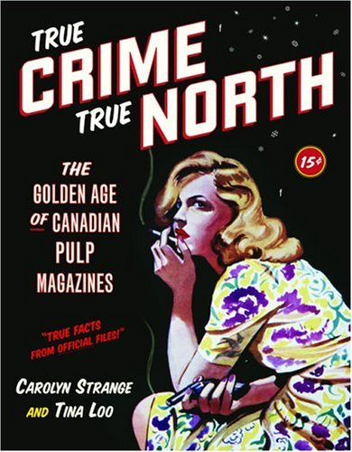 true-crime-true-north-the-golden-age-of-canadian-pulp-magazines-by-carolyn-strange-2005-02-14