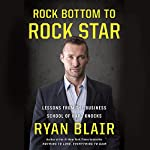 Rock Bottom to Rock Star: Lessons from the Business School of Hard Knocks | Ryan Blair