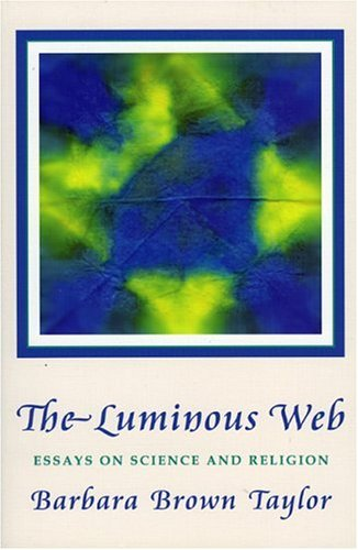 Luminous Web: Essays on Science and Religion, BARBARA BROWN TAYLOR