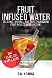 Fruit Infused Water - Delicious Natural and Thirst Quenching Fruit Infused Water Recipes: The Tasteless Water Cure