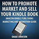 How to Promote, Market and Sell Your Kindle Book: Amazon Kindle Publishing Marketing and Promotion Guide (       UNABRIDGED) by Omar Johnson Narrated by Omar Johnson
