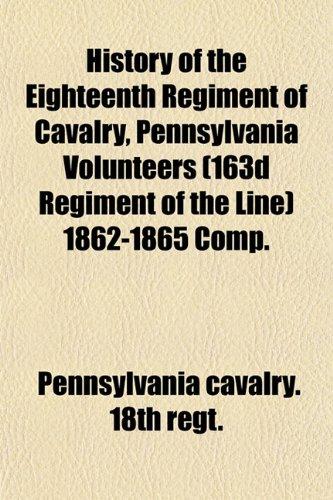 History of the Eighteenth Regiment of Cavalry, Pennsylvania Volunteers (163d Regiment of the Line) 1862-1865 Comp.